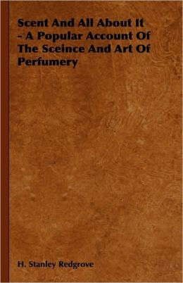 Scent And All About It - A Popular Account Of The Sceince And Art Of Perfumery