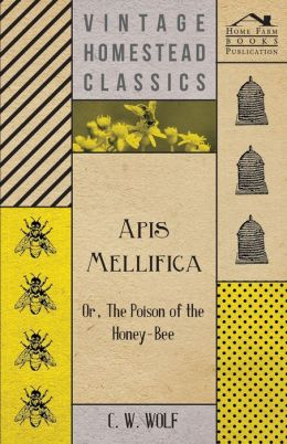 Apis Mellifica - Or, The Poison Of The Honey-Bee