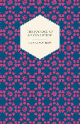 The Boyhood of Martin Luther - A Tale of the Early Life of the Great Reformer