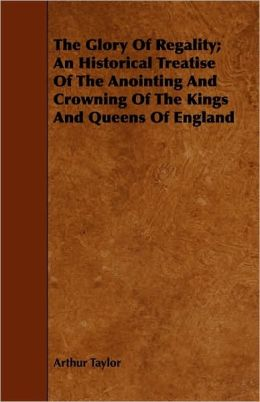 The Glory Of Regality; An Historical Treatise Of The Anointing And Crowning Of The Kings And Queens Of England