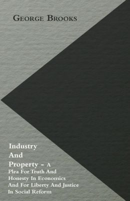 Industry and Property - A Plea for Truth and Honesty in Economics and for Liberty and Justice in Social Reform