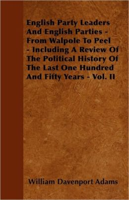 English Party Leaders and English Parties - From Walpole to Peel - Including a Review of the Political History of the Last One Hundred and Fifty Years