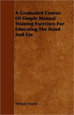 A Graduated Course of Simple Manual Training Exercises for Educating the Hand and Eye