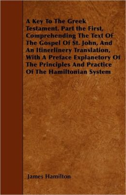 A Key To The Greek Testament. Part The First, Comprehending The Text Of The Gospel Of St. John, And An Itinerlinery Translation, With A Preface Explanetory Of The Principles And Practice Of The Hamiltonian System