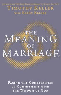 The Meaning of Marriage: Facing the Complexities of Commitment with the Wisdom of God