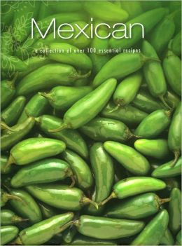 Mexican: A Collection of Over 100 Essential Recipes