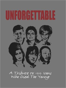 Unforgettable : A Tribute to 100 Icons Who Died Too Young