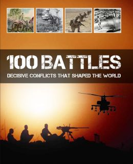 100 Battles: Decisive Conflicts That Shaped the World