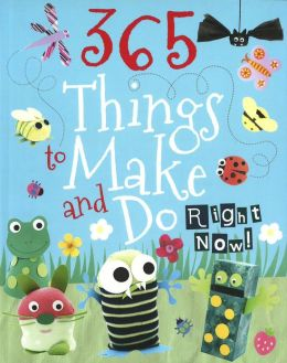 365 Things To Make And Do Right Now!