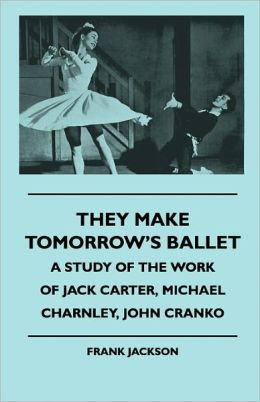 They Make Tomorrow's Ballet - A Study of the Work of Jack Carter, Michael Charnley, John Cranko