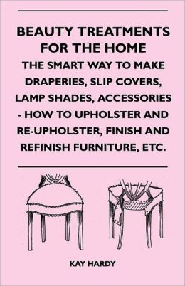 Beauty Treatments For The Home - The Smart Way To Make Draperies, Slip Covers, Lamp Shades, Accessories - How To Upholster And Re-Upholster, Finish And Refinish Furniture, Etc.