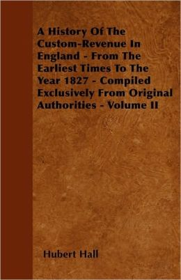 A History of the Custom-Revenue in England - From the Earliest Times to the Year 1827 - Compiled Exclusively from Original Authorities - Volume II