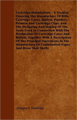 Cartridge Manufacture - A Treatise Covering the Manufacture of Rifle Cartridge Cases, Bullets, Powders, Primers and Cartridge Clips, and the Designing