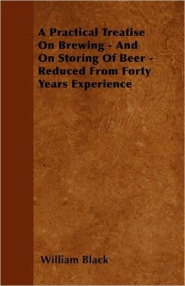A Practical Treatise on Brewing - And on Storing of Beer - Reduced from Forty Years Experience