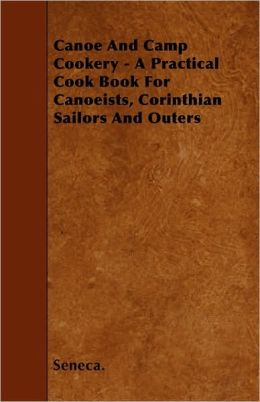 Canoe and Camp Cookery - A Practical Cook Book for Canoeists, Corinthian Sailors and Outers