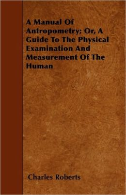 A Manual Of Antropometry; Or, A Guide To The Physical Examination And Measurement Of The Human