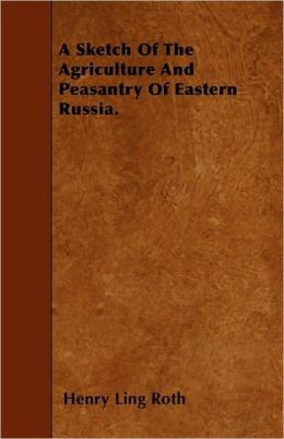 A Sketch of the Agriculture and Peasantry of Eastern Russia.