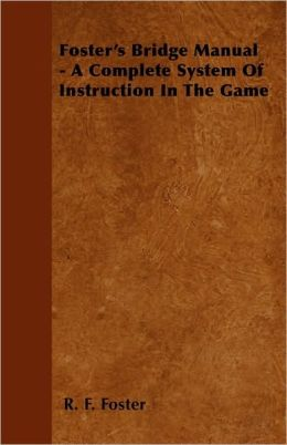 Foster's Bridge Manual - A Complete System of Instruction in the Game
