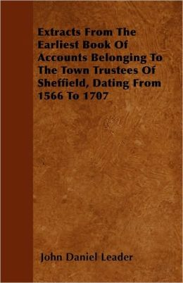 Extracts from the Earliest Book of Accounts Belonging to the Town Trustees of Sheffield, Dating from 1566 to 1707