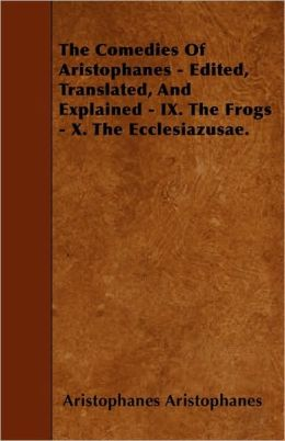 The Comedies Of Aristophanes - Edited, Translated, And Explained - IX. The Frogs - X. The Ecclesiazusae.