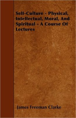 Self-Culture - Physical, Intellectual, Moral, And Spiritual - A Course Of Lectures