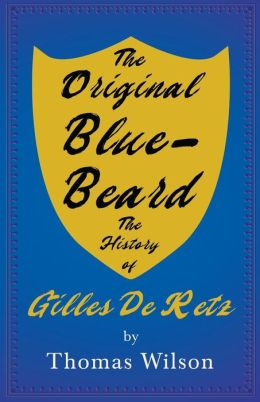 Blue-Beard - A Contribution To History And Folk-Lore - Being The History Of Gilles De Retz Of Brittany, France, Who Was Executed At Nantes In 1440 A.D. And Who Was The Original Of Blue-Beard In The Tales Of Mother Goose