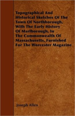 Topographical And Historical Sketches Of The Town Of Northborough, With The Early History Of Marlborough, In The Commonwealth Of Massachusetts, Furnished For The Worcester Magazine