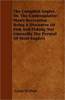 The Compleat Angler, Or, The Contemplative Man's Recreation - Being A Discourse Of Fish And Fishing Not Unworthy The Perusal Of Most Anglers