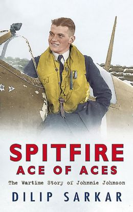 Spitfire Ace of Aces: The True Wartime Story of Johnnie Johnson