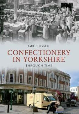 Confectionary in Yorkshire Through Time. Paul Chrystal