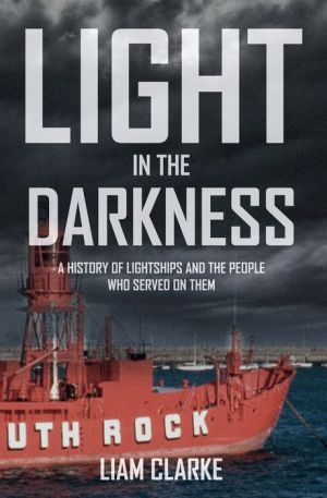 Light in the Darkness: A History of Lightships and the People Who Served on Them