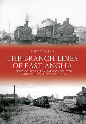 The Branch Lines of East Anglia: Bury Colne Valley, Saffron Walden and Stour Valley Branches