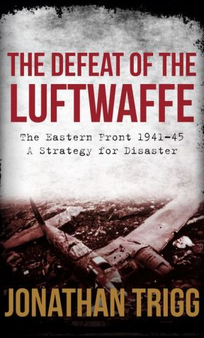 The Defeat of the Luftwaffe: The Eastern Front 1941-45, A Strategy for Disaster