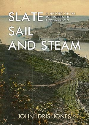 Slate, Sail and Steam: A History of the Industries of Porthmadog