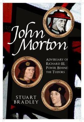 John Morton: Adversary of Richard III, Power Behind the Tudors