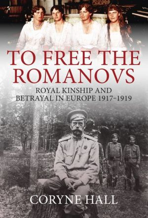 To Free the Romanovs: Royal Kinship and Betrayal in Europe 1917-1919