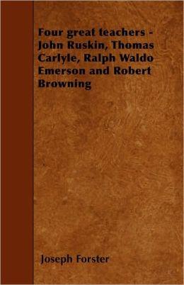 Four great teachers - John Ruskin, Thomas Carlyle, Ralph Waldo Emerson and Robert Browning