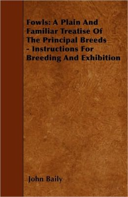 Fowls: A Plain And Familiar Treatise Of The Principal Breeds - Instructions For Breeding And Exhibition