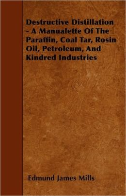 Destructive Distillation - A Manualette Of The Paraffin, Coal Tar, Rosin Oil, Petroleum, And Kindred Industries