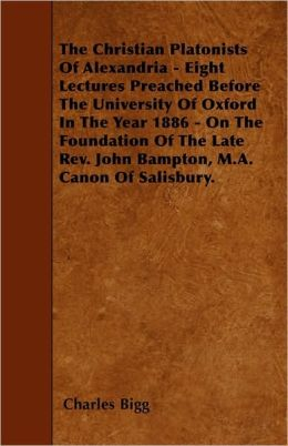 The Christian Platonists Of Alexandria - Eight Lectures Preached Before The University Of Oxford In The Year 1886 - On The Foundation Of The Late Rev. John Bampton, M.A. Canon Of Salisbury.