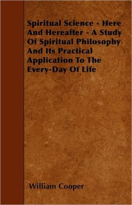 Spiritual Science - Here And Hereafter - A Study Of Spiritual Philosophy And Its Practical Application To The Every-Day Of Life