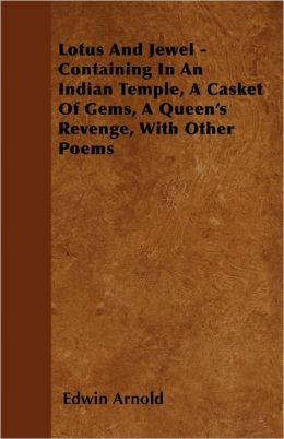 Lotus And Jewel - Containing In An Indian Temple, A Casket Of Gems, A Queen's Revenge, With Other Poems