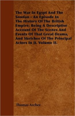 The War In Egypt And The Soudan - An Episode In The History Of The British Empire; Being A Descriptive Account Of The Scenes And Events Of That Great Drama, And Sketches Of The Principal Actors In It. Volume II.