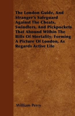 The London Guide, And Stranger's Safeguard Against The Cheats, Swindlers, And Pickpockets That Abound Within The Bills Of Mortality; Forming A Picture Of London, As Regards Active Life