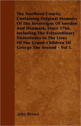 The Northern Courts; Containing Original Memoirs Of The Sovereigns Of Sweden And Denmark, Since 1766, Including The Extraordinary Vicissitudes In The Lives Of The Grand-Children Of George The Second - Vol 1.