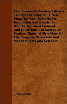 The Flowers Of Modern History - Comprehending On A New Plan,The Most Remarkable Revolution And Events, As Well As The Most Eminent And Illustrious Characters, Of Modern Times; With A View Of The Progress Of Society And Manners, Arts And Sciences