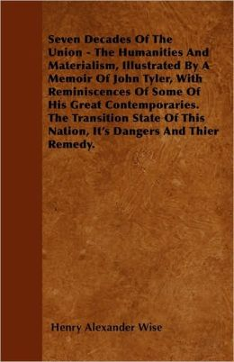 Seven Decades of the Union - The Humanities and Materialism, Illustrated by a Memoir of John Tyler, with Reminiscences of Some of His Great Contempora