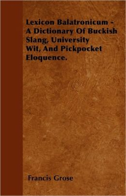 Lexicon Balatronicum - A Dictionary Of Buckish Slang, University Wit, And Pickpocket Eloquence.