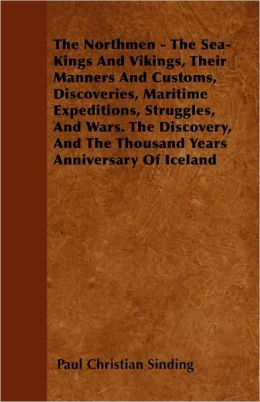 The Northmen - The Sea-Kings and Vikings, Their Manners and Customs, Discoveries, Maritime Expeditions, Struggles, and Wars. the Discovery, and the Th