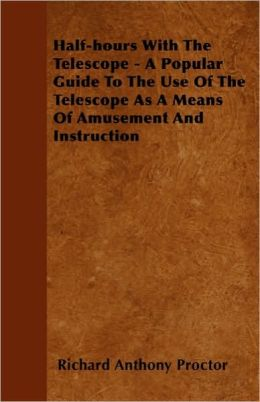 Half-Hours With The Telescope - A Popular Guide To The Use Of The Telescope As A Means Of Amusement And Instruction